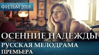 ПРЕМЬЕРА НОВИНКА 2018 - Осенние надежды / Русские мелодрамы 2018 новинки, российские фильмы 2018 HD