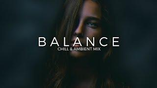 Balance | A Chill & Ambient Music Mix