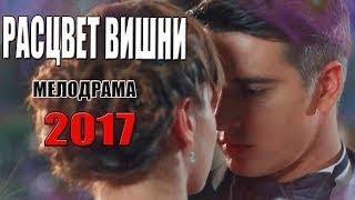 Фильм воплотил весь ютуб! РАСЦВЕТ ВИШНИ Русские МЕЛОДРАМЫ 2017 новинки, новые сериалы hd