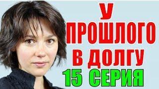 У прошлого в долгу 15 серия Украинский сериал Русские мелодрамы 2018 фильмы 2018 Премьера 2018