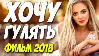Любовный фильм 2018!! ** ХОЧУ ГУЛЯТЬ ** Русские мелодрамы 2018 новинки HD 1080P
