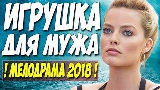 Фильм шокировал откровенностью! ( ИГРУШКА ДЛЯ МУЖА ) Русские мелодрамы 2018 новинки HD 1080P