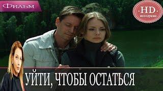 Уйти, чтобы остаться 2016 русские мелодрамы 2016 russkaya melodrama 2016 hd