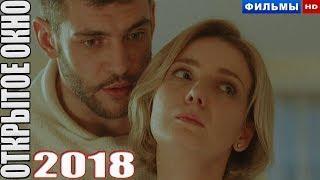 Премьера 2018 только вышла! ОТКРЫТОЕ ОКНО Русские мелодрамы 2018, новинки 2018 hd